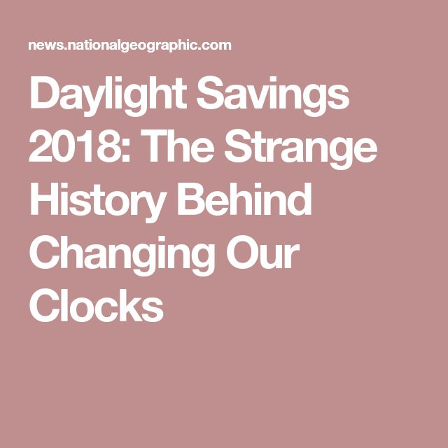 Daylight Savings 2018: The Strange History Behind Changing Our Clocks