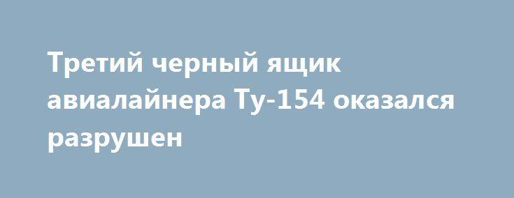Третий черный ящик авиалайнера Ту-154 оказался разрушен https://dni24.com/exclusive/105384-tretiy-chernyy-yaschik-avialaynera-tu-154-okazalsya-razrushen.html  Третий чёрный ящик, находившийся в упавшем в море авиалайнере Ту-154, в итоге оказался разрушенным. Данная информация предоставлена интернет порталу Dni24.com авторитетными отечественными средствами массовой информации.