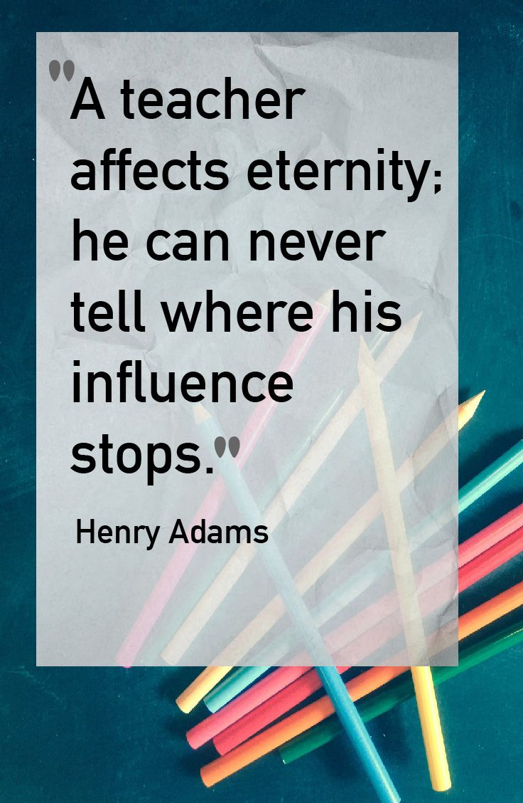 A teacher affects eternity you can never tell where his influence stops