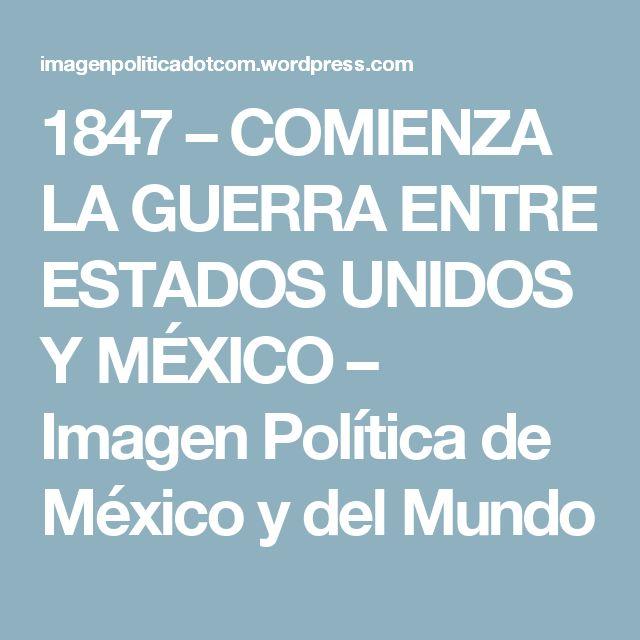 1847 – COMIENZA LA GUERRA ENTRE ESTADOS UNIDOS Y MÉXICO – Imagen Política de México y del Mundo