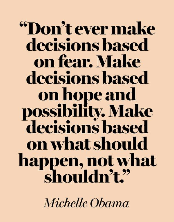 """""""Don't ever make decisions based on fear. Make decisions based on hope and possibility. Make decisions based on what should happen, not what shouldn't.""""  —Michelle Obama at a 2008 campaign stop in Arizona"""