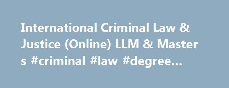 International Criminal Law & Justice (Online) LLM & Master s #criminal #law #degree #online http://singapore.nef2.com/international-criminal-law-justice-online-llm-master-s-criminal-law-degree-online/  # International Criminal Law Justice (Online) International Criminal Law Justice Program (Online) Law Degrees Available: LLM and Master's. The University of New Hampshire's School of Law 100% online International Criminal Law and Justice degree program available in LLM Master's addresses…