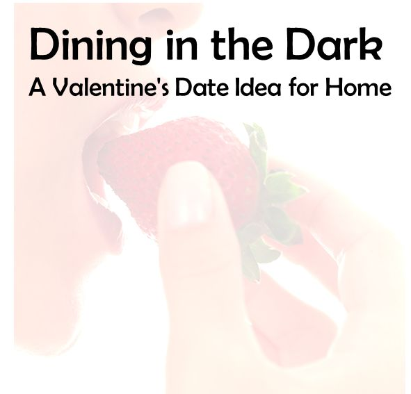 Dining in the Dark: A Valentine's Date Idea for Home. Dining in the dark is gaining popularity in a lot of metropolitan cities.  I first heard about it while we were stationed at Camp Pendleton because there are locations in San Diego, Los Angeles and San Francisco. The dining rooms are completely dark so you can focus on what you're tasting and smelling.