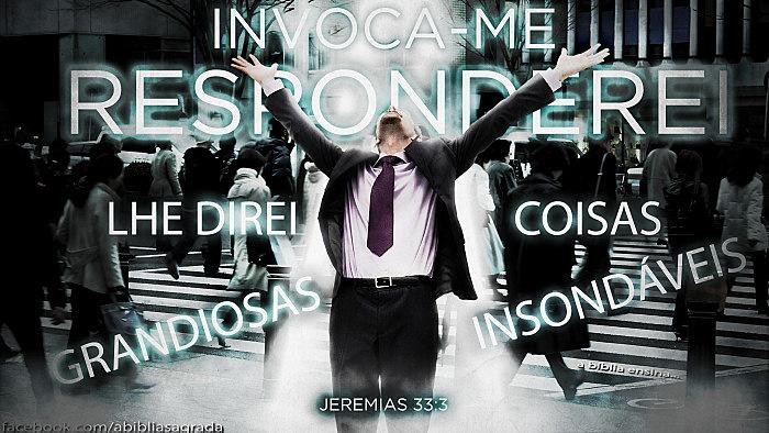"""""""Invoca-me, e te responderei; anunciar-te-ei coisas grandiosas e insondáveis, que você não conhece."""" Jeremias 33:3"""