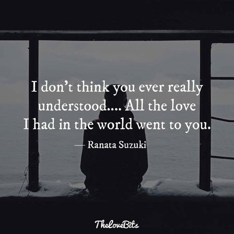 """I don't think you ever really understood…. All the love I had in the world went to you."" - Ranata Suzuki * The Love Bits image * word porn, emotions, feelings, relatable, missing you, I miss him, lost, tumblr, love, relationship, beautiful, words, quotes, story, quote, sad, breakup, broken heart, heartbroken, loss, loneliness, depression, depressed, unrequited, typography, written, writing, writer, poet, poetry, prose, poem * pinterest.com/ranatasuzuki"