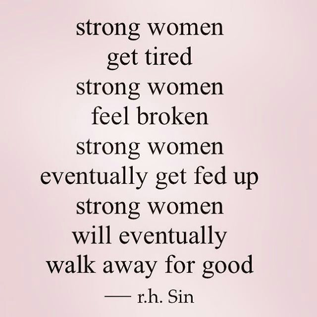 Strong Women Get Tired Strong Women Feel Broken Strong Women Eventually Get Fed Up Strong Women Will Eventually Walk Away For Good Woman Quotes Words Quotes