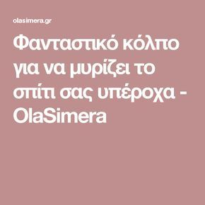 Φανταστικό κόλπο για να μυρίζει το σπίτι σας υπέροχα - OlaSimera
