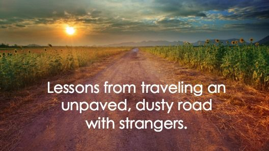 Lessons from traveling an unpaved, dusty road with strangers.