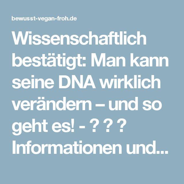 Wissenschaftlich bestätigt: Man kann seine DNA wirklich verändern – und so geht es! - ☼ ✿ ☺ Informationen und Inspirationen für ein Bewusstes, Veganes und (F)rohes Leben ☺ ✿ ☼