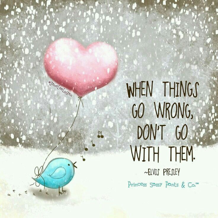 When things go wrong, DON'T go with them ~ Elvis Presley