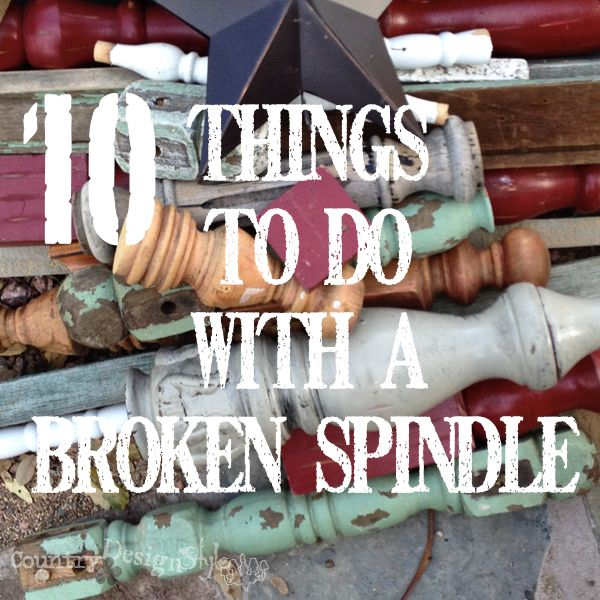 10 Things to do with a Broken Spindle - Country Design Style http://countrydesignstyle.com