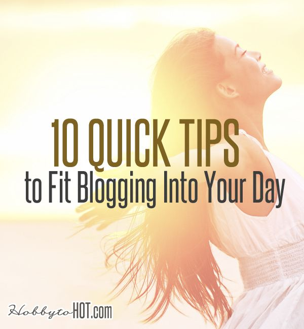 10 Quick Tips to Fit Blogging Into Your Day! Find out more from http://hobbytohot.com/ #blogging #bloggingtips