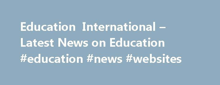 Education International – Latest News on Education #education #news #websites http://education.remmont.com/education-international-latest-news-on-education-education-news-websites-3/  #education news websites # Latest News on Education 28 October 2016 EI has pressed on European and North American governments to ensure inclusive quality education for all children, young people and adults by investing in education and teachers. EI's message was conveyed at a consultation meeting on the…