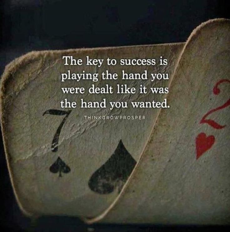The key to success is playing the hand you were dealt like it was the hand you wanted.