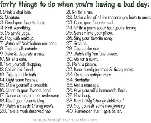 40 Things To Do When You're Having a Bad Day. This is a fantastic list!