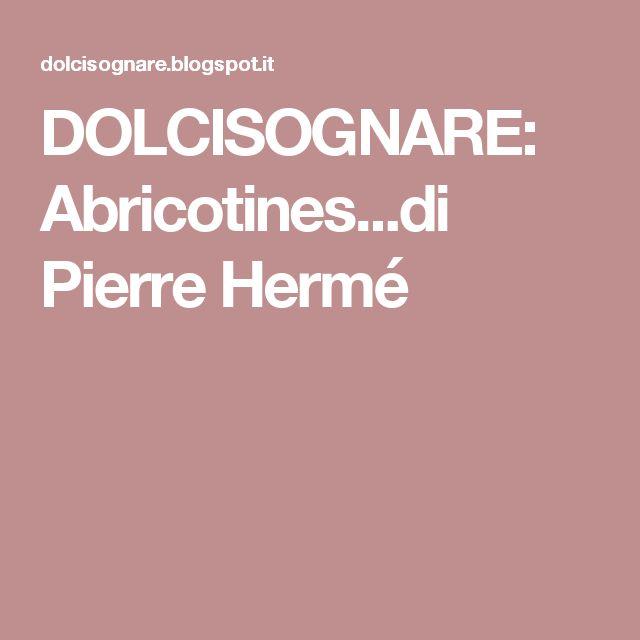 DOLCISOGNARE: Abricotines...di Pierre Hermé