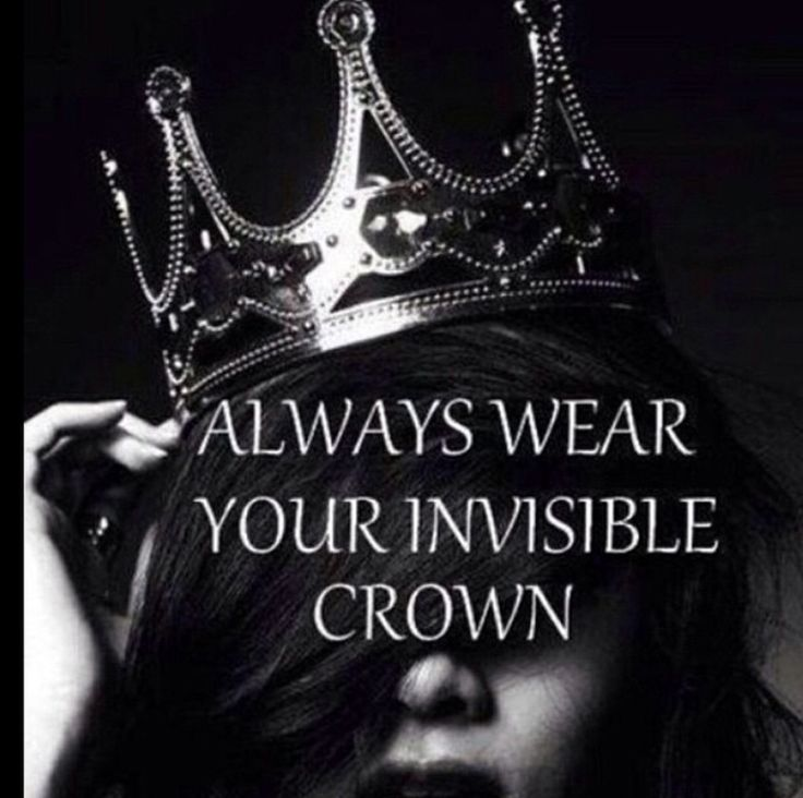Always wear your invisible crown... Always