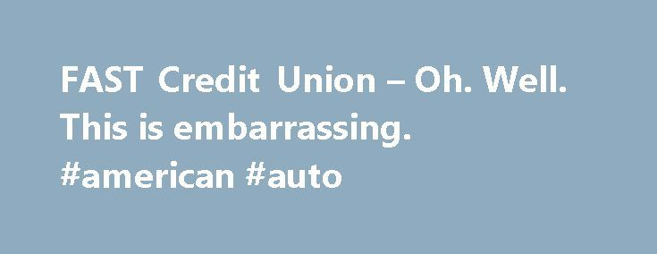 FAST Credit Union – Oh. Well. This is embarrassing. #american #auto http://auto.nef2.com/fast-credit-union-oh-well-this-is-embarrassing-american-auto/  #loan calculator auto # Oopsy! Yikes! We re truly sorry we did not live up to your (or our) expectations. There is nothing fun or simple about dealing with our mess up – and, we want to make it right. Along with saying we re sorry for our internet link snafu ; please, enjoy a Continue Reading