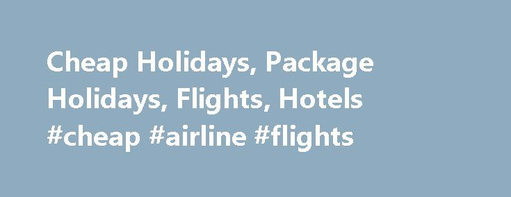 Cheap Holidays, Package Holidays, Flights, Hotels #cheap #airline #flights http://remmont.com/cheap-holidays-package-holidays-flights-hotels-cheap-airline-flights/  #travel finder # Cheap Holidays, Hotels, Flights and More! Your No.1 Holiday Travel Guide. part of Cheap Holidays Abroad. Here to help you speed up your search for cheap holidays, cheap flights, accommodation (hotels, apartments, villas etc), city breaks, mobile home and camping holidays, car hire, travel insurance and many more…