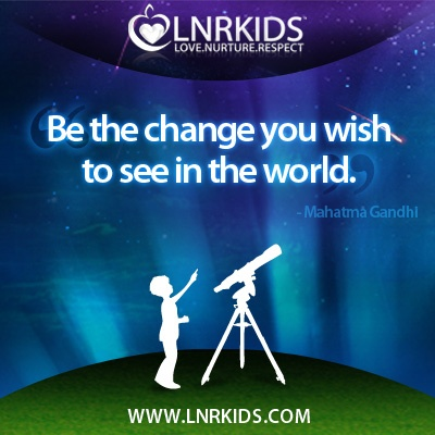 Be the change you wish to see in the world. - Mahatma Gandhi