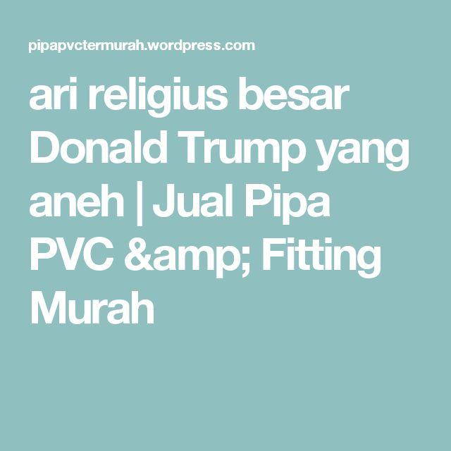 ari religius besar Donald Trump yang aneh | Jual Pipa PVC & Fitting Murah