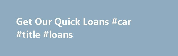 Get Our Quick Loans #car #title #loans http://loan-credit.remmont.com/get-our-quick-loans-car-title-loans/  #quick loan # Quick Loans If a lender can transfer funds directly into your chosen bank account within a short period of having been approved, this is called a quick loan. This type of loan is usually most appropriate when one is faced with an unexpected or unplanned expense that requires immediate action. Emergency expenses […]