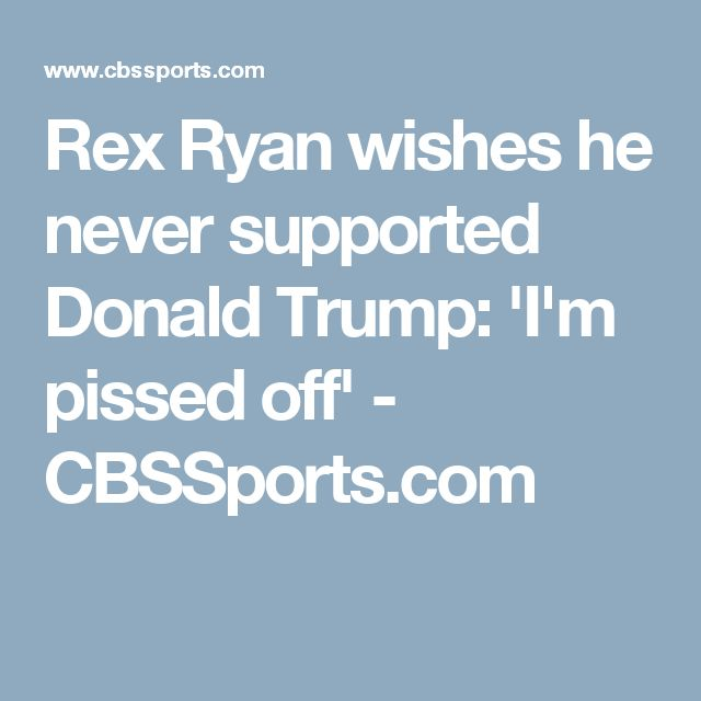 Rex Ryan wishes he never supported Donald Trump: 'I'm pissed off' - CBSSports.com