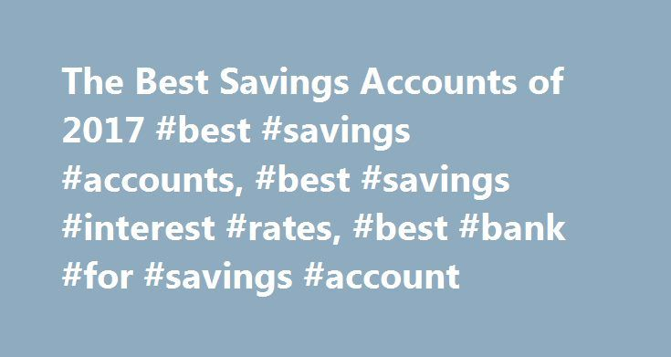 The Best Savings Accounts of 2017 #best #savings #accounts, #best #savings #interest #rates, #best #bank #for #savings #account http://kenya.remmont.com/the-best-savings-accounts-of-2017-best-savings-accounts-best-savings-interest-rates-best-bank-for-savings-account/  # The Best Savings Accounts of 2017 When you look for the best savings account, it's easiest to start by determining what makes it the best choice for your specific situation. Whether that means a high interest rate or a way to…