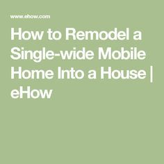 How to Remodel a Single-wide Mobile Home Into a House | eHow