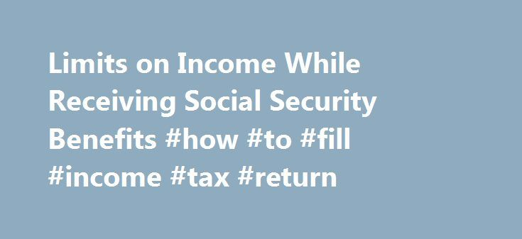 Limits on Income While Receiving Social Security Benefits #how #to #fill #income #tax #return http://income.nef2.com/limits-on-income-while-receiving-social-security-benefits-how-to-fill-income-tax-return/  #social security income limits # Limits on Income While Receiving Social Security Benefits Social Security provides monthly income to 50.7 million beneficiaries, including over 7.2 million disabled recipients. Historically, Social Security was designed to replace earnings lost due to…
