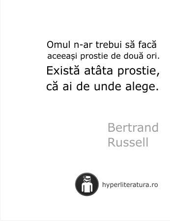 """""""Omul n-ar trebui să facă aceeaşi prostie de două ori. Există atâta prostie, că ai de unde alege."""" Bertrand Russell"""