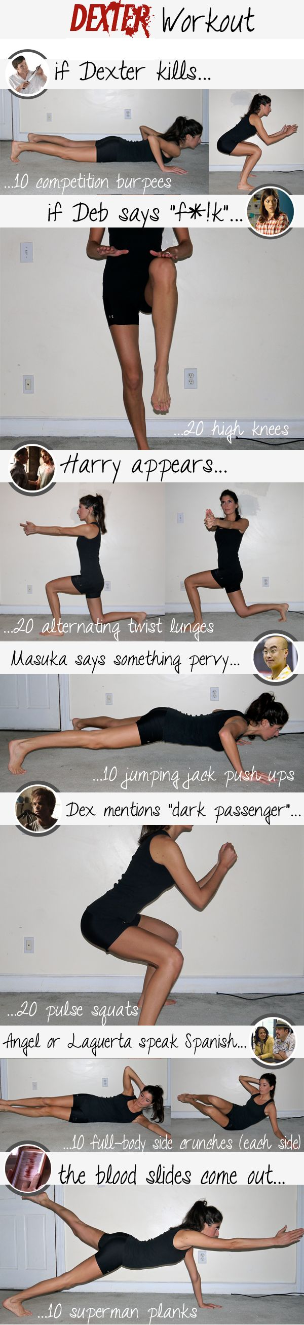 Dexter workout! Love this! When Dexter Kills do 10 burpees, When Deb says fuck 20 high knees, When Harry appears 20 alternating twist lunges, When Matsuka says a pervy comment do 10 jumping jack push ups, Dexter mentions Dark Passenger do 20 pulse squats, When Angel/Laguerta speak spanish do 10 side crunches (each side), and finally when the blood slides come out 10 superman planks!