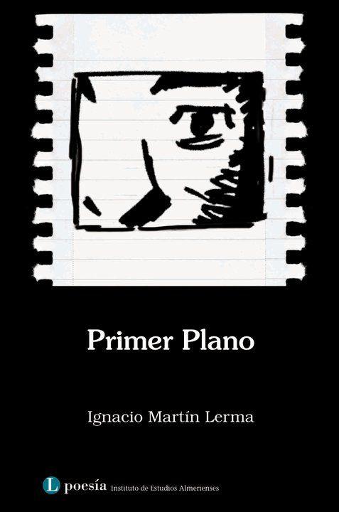 Primer plano / Ignacio Martín Lerma.-- 2ª ed.-- Almería : Instituto de Estudios Almerienses, 2011.  https://alejandria.um.es/cgi-bin/abnetcl?ACC=DOSEARCH&xsqf99=581884