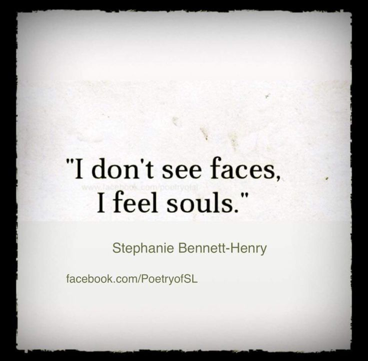 I don't see faces, I feel souls.  #stephaniebennetthenry #faces #souls