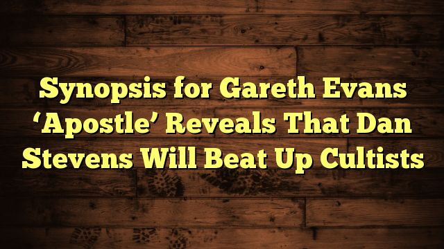 awesome Synopsis for Gareth Evans 'Apostle' Reveals That Dan Stevens Will Beat Up Cultists