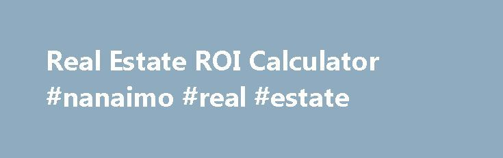 Real Estate ROI Calculator #nanaimo #real #estate http://real-estate.remmont.com/real-estate-roi-calculator-nanaimo-real-estate/  #real estate calculator # Get this calculator for your site: Real Estate ROI Definition This Real Estate ROI calculator will allow you to determine the return on your real estate investment in just a few seconds. Start by entering the following information into this free financial calculator : Property Price – This should be the… Read More »The post Real Estate…