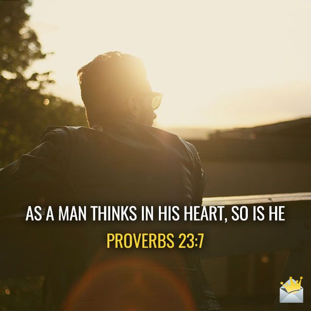As a man thinks in his heart, so is he.  Proverbs 23:7