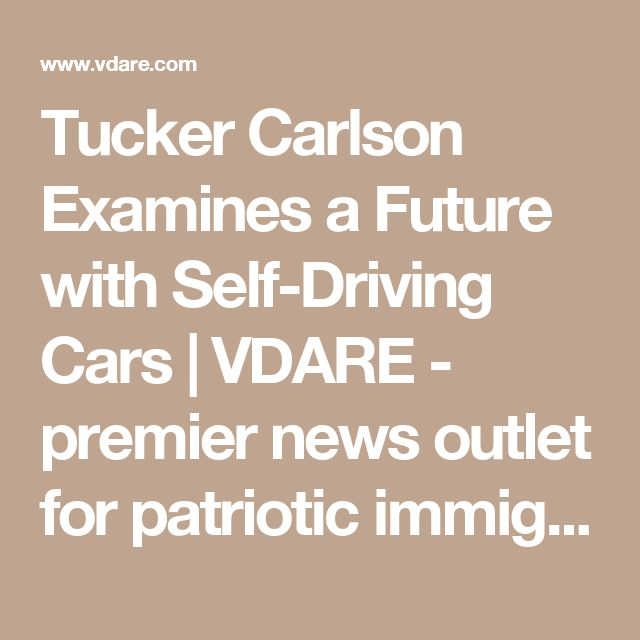 Tucker Carlson Examines a Future with Self-Driving Cars | VDARE - premier news outlet for patriotic immigration reform