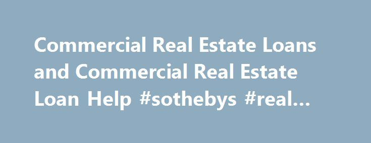 Commercial Real Estate Loans and Commercial Real Estate Loan Help #sothebys #real #estate http://real-estate.remmont.com/commercial-real-estate-loans-and-commercial-real-estate-loan-help-sothebys-real-estate/  #commercial real estate loans # Commercial Real Estate Loans Commercial real estate loans are mostly made these days by commercial banks . The really-really large commercial real estate loans – the $5 million to $200 million loans secured by huge office towers and shopping malls – are…