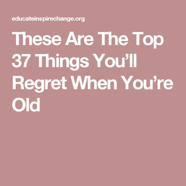 These Are The Top 37 Things You'll Regret When You're Old