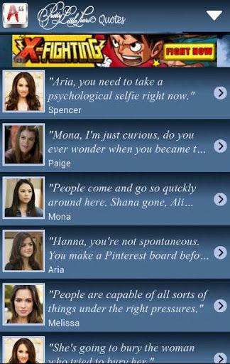Pretty Little Liars Quotes is an android application about talk at ever Pretty Little Liars scene in every season .It has SQLiteDatabase with 600 quotes for 30 Pretty Little Liars characters. You are free to browse all of them directly by character or you can receive a quote of the day every day at the time you specify. Also you can share any quote by different ways (sharing on facebook,tweet on twitter and sending to your friend by whatsApp,email and SMS). Keep your enthusiasm…