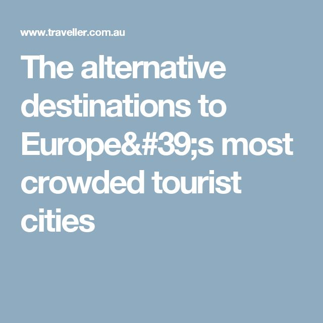 The alternative destinations to Europe's most crowded tourist cities