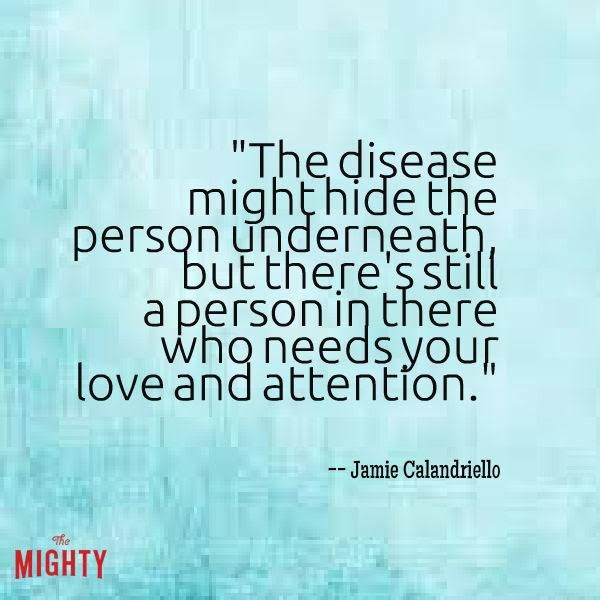 alzheimer's disease quote: The disease might hide the person underneath, but there's still a person in there who needs your love and attention.