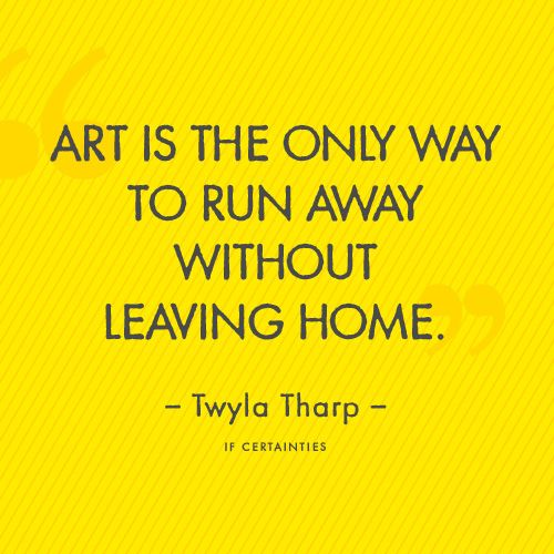 """"""" art is the only way to run away without leaving home."""" Twyla Tarp Beautiful Quote"""