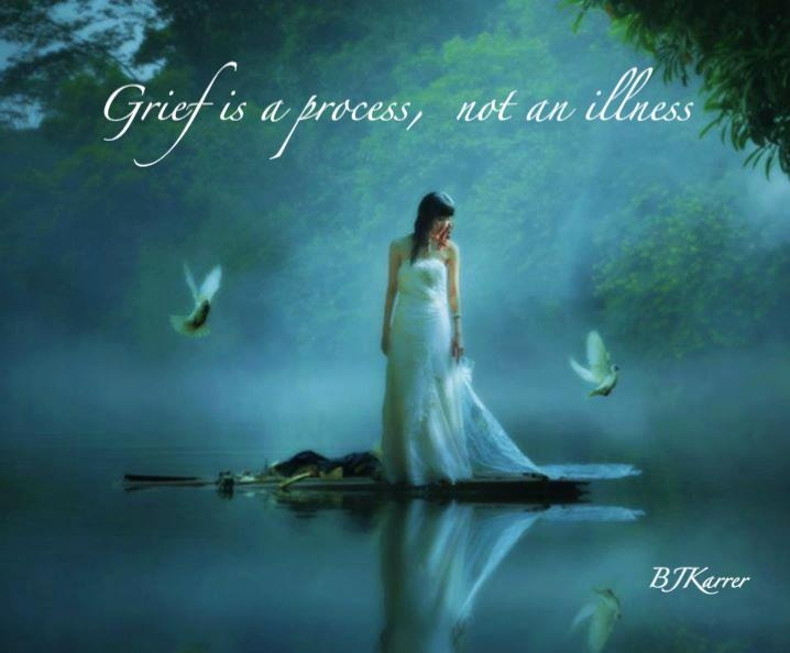 Grief is a process, not an illness...Tis' also a part of who you are, a never-ending story...