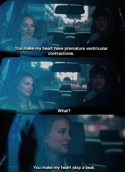 I don't need a guy to make me have PVCs... I have them naturally. Really, it's not as romantic as the movie makes it seem!... Unless you call doubling over in pain, romantic...