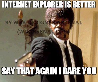 Internet explorer is good. Say that again, I double dare you ! #webdesignertrolls  Visit us at: http://wdarsenal.com