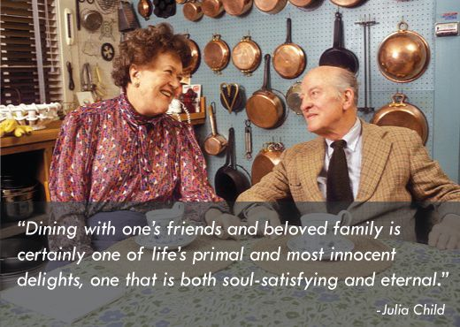 """Dining with one's friends and beloved family is certainly one of life's primal and most innocent delights, one that is both soul-satisfying and eternal."" -Julia Child with her husband, Paul Child"