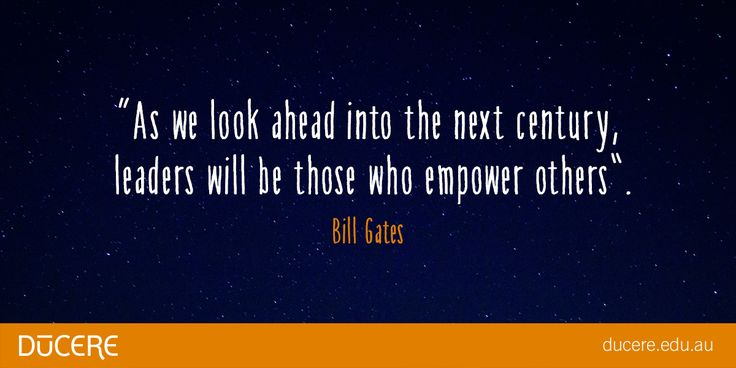 """As we look ahead into the next century, leaders will be those who empower others."" Bill Gates"