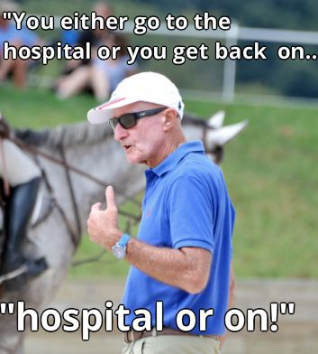 "Pretty sure my dad has even said, ""Get back on and make this horse do what you want, THEN we'll go to the hospital."" :D"